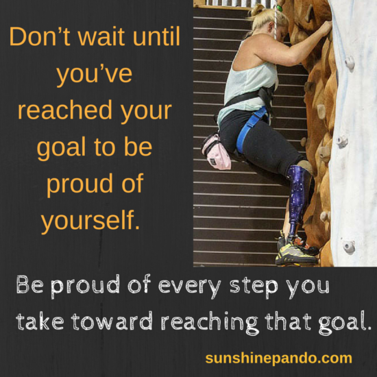 Don't wait until you've reached your goal to be proud of yourself. - Sunshine Prosthetics and Orthotics