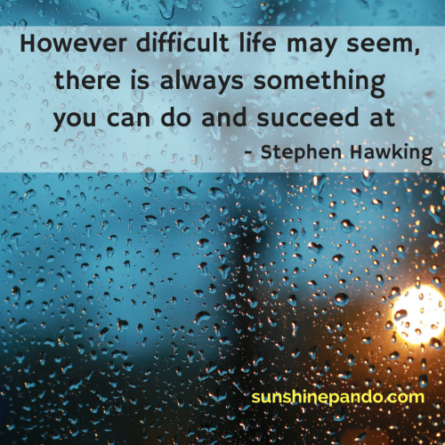 There is always something you can do and succeed at - Stephen Hawking - Sunshine Prosthetics and Orthotics